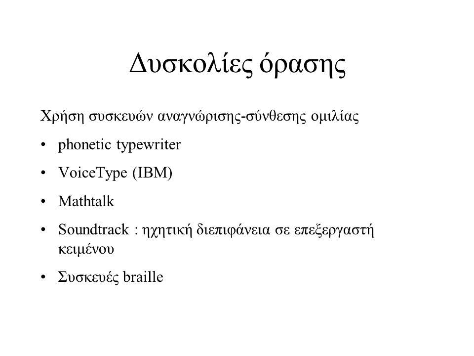 Δυσκολίες όρασης Χρήση συσκευών αναγνώρισης-σύνθεσης ομιλίας phonetic typewriter VoiceType (IBM) Mathtalk Soundtrack : ηχητική διεπιφάνεια σε επεξεργαστή κειμένου Συσκευές braille
