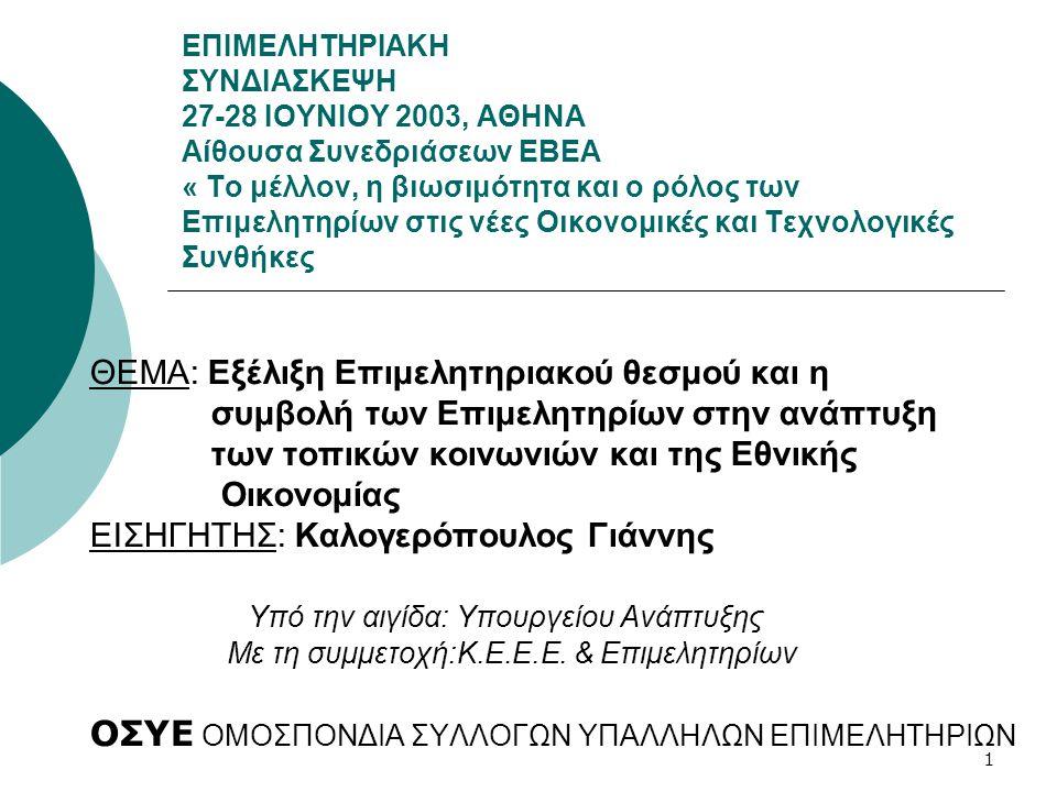 1 ΕΠΙΜΕΛΗΤΗΡΙΑΚΗ ΣΥΝΔΙΑΣΚΕΨΗ 27-28 ΙΟΥΝΙΟΥ 2003, ΑΘΗΝΑ Αίθουσα Συνεδριάσεων ΕΒΕΑ « Το μέλλον, η βιωσιμότητα και ο ρόλος των Επιμελητηρίων στις νέες Οικονομικές και Τεχνολογικές Συνθήκες ΘΕΜΑ: Εξέλιξη Επιμελητηριακού θεσμού και η συμβολή των Επιμελητηρίων στην ανάπτυξη των τοπικών κοινωνιών και της Εθνικής Οικονομίας ΕΙΣΗΓΗΤΗΣ: Καλογερόπουλος Γιάννης Υπό την αιγίδα: Υπουργείου Ανάπτυξης Με τη συμμετοχή:Κ.Ε.Ε.Ε.