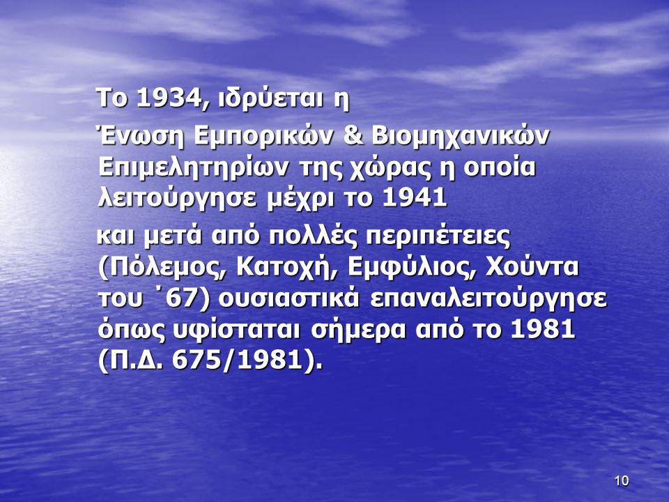 10 Το 1934, ιδρύεται η Το 1934, ιδρύεται η Ένωση Εμπορικών & Βιομηχανικών Επιμελητηρίων της χώρας η οποία λειτούργησε μέχρι το 1941 Ένωση Εμπορικών & Βιομηχανικών Επιμελητηρίων της χώρας η οποία λειτούργησε μέχρι το 1941 και μετά από πολλές περιπέτειες (Πόλεμος, Κατοχή, Εμφύλιος, Χούντα του ΄67) ουσιαστικά επαναλειτούργησε όπως υφίσταται σήμερα από το 1981 (Π.Δ.