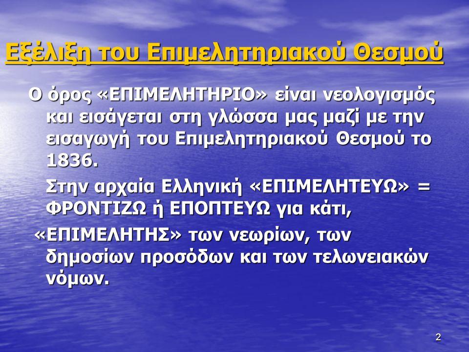 2 Εξέλιξη του Επιμελητηριακού Θεσμού Ο όρος «ΕΠΙΜΕΛΗΤΗΡΙΟ» είναι νεολογισμός και εισάγεται στη γλώσσα μας μαζί με την εισαγωγή του Επιμελητηριακού Θεσμού το 1836.