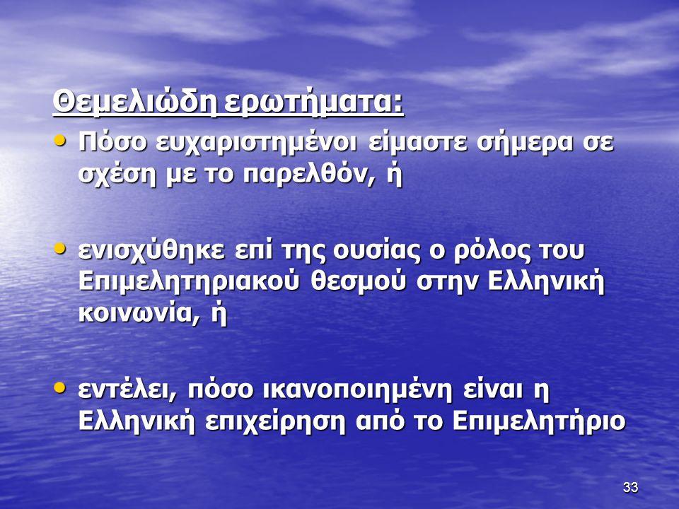 33 Θεμελιώδη ερωτήματα: Πόσο ευχαριστημένοι είμαστε σήμερα σε σχέση με το παρελθόν, ή Πόσο ευχαριστημένοι είμαστε σήμερα σε σχέση με το παρελθόν, ή ενισχύθηκε επί της ουσίας ο ρόλος του Επιμελητηριακού θεσμού στην Ελληνική κοινωνία, ή ενισχύθηκε επί της ουσίας ο ρόλος του Επιμελητηριακού θεσμού στην Ελληνική κοινωνία, ή εντέλει, πόσο ικανοποιημένη είναι η Ελληνική επιχείρηση από το Επιμελητήριο εντέλει, πόσο ικανοποιημένη είναι η Ελληνική επιχείρηση από το Επιμελητήριο