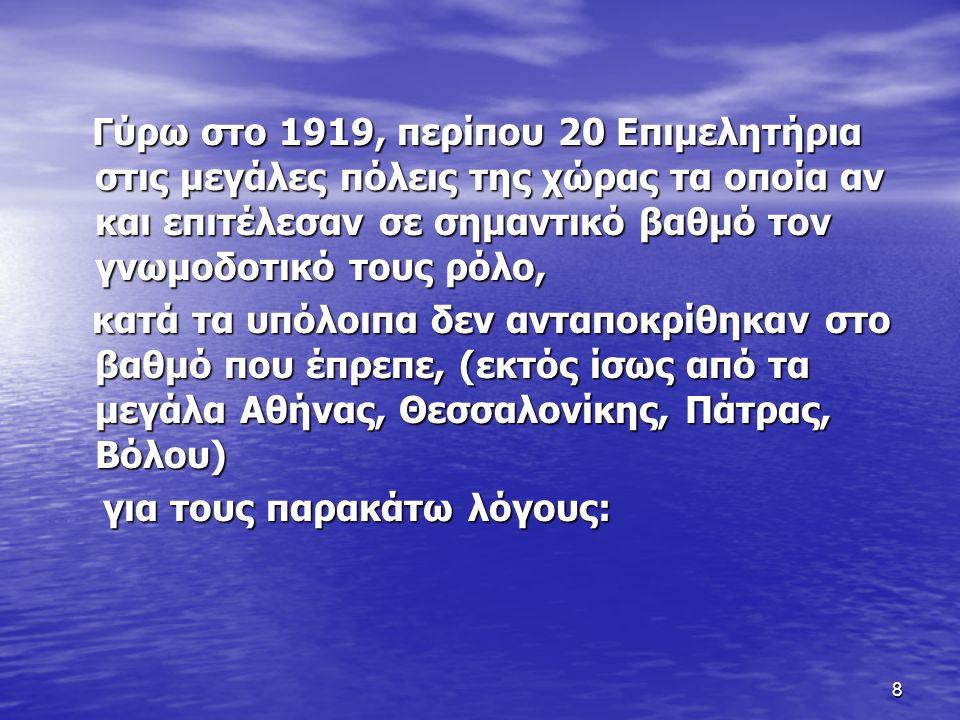 8 Γύρω στο 1919, περίπου 20 Επιμελητήρια στις μεγάλες πόλεις της χώρας τα οποία αν και επιτέλεσαν σε σημαντικό βαθμό τον γνωμοδοτικό τους ρόλο, Γύρω στο 1919, περίπου 20 Επιμελητήρια στις μεγάλες πόλεις της χώρας τα οποία αν και επιτέλεσαν σε σημαντικό βαθμό τον γνωμοδοτικό τους ρόλο, κατά τα υπόλοιπα δεν ανταποκρίθηκαν στο βαθμό που έπρεπε, (εκτός ίσως από τα μεγάλα Αθήνας, Θεσσαλονίκης, Πάτρας, Βόλου) κατά τα υπόλοιπα δεν ανταποκρίθηκαν στο βαθμό που έπρεπε, (εκτός ίσως από τα μεγάλα Αθήνας, Θεσσαλονίκης, Πάτρας, Βόλου) για τους παρακάτω λόγους: για τους παρακάτω λόγους: