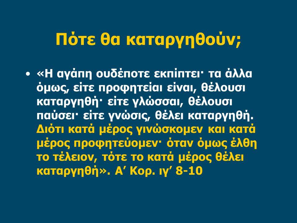 Πότε θα καταργηθούν; «Η αγάπη ουδέποτε εκπίπτει· τα άλλα όμως, είτε προφητείαι είναι, θέλουσι καταργηθή· είτε γλώσσαι, θέλουσι παύσει· είτε γνώσις, θέ