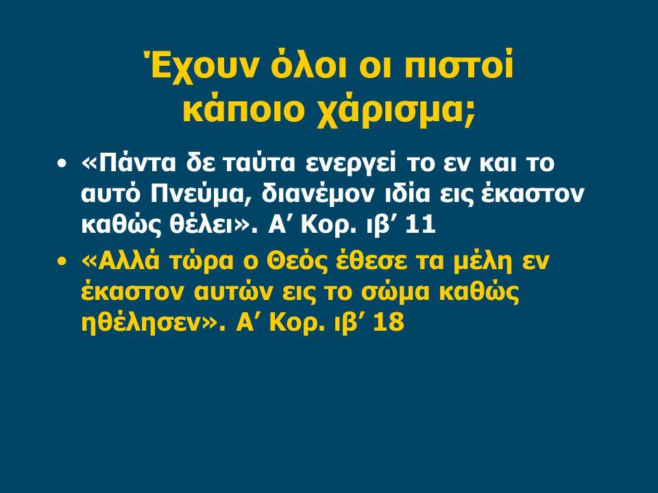 Έχουν όλοι οι πιστοί κάποιο χάρισμα; «Πάντα δε ταύτα ενεργεί το εν και το αυτό Πνεύμα, διανέμον ιδία εις έκαστον καθώς θέλει». Α' Κορ. ιβ' 11 «Αλλά τώ