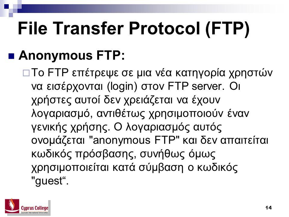 14 File Transfer Protocol (FTP) Anonymous FTP:  Το FTP επέτρεψε σε μια νέα κατηγορία χρηστών να εισέρχονται (login) στον FTP server. Οι χρήστες αυτοί