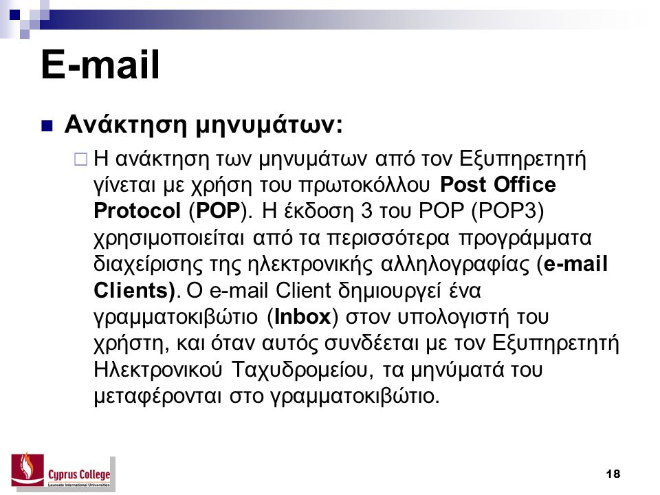 18 E-mail Ανάκτηση μηνυμάτων:  Η ανάκτηση των μηνυμάτων από τον Εξυπηρετητή γίνεται με χρήση του πρωτοκόλλου Post Office Protocol (POP). Η έκδοση 3 τ