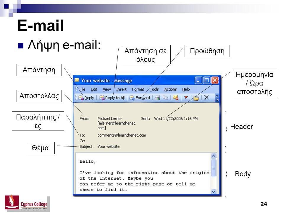 24 E-mail Λήψη e-mail: Header Body Αποστολέας Παραλήπτης / ες Θέμα Ημερομηνία / Ώρα αποστολής Απάντηση Απάντηση σε όλους Προώθηση