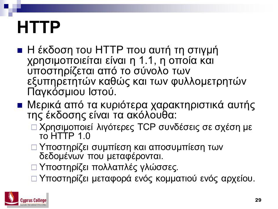 29 HTTP H έκδοση του HTTP που αυτή τη στιγμή χρησιμοποιείται είναι η 1.1, η οποία και υποστηρίζεται από το σύνολο των εξυπηρετητών καθώς και των φυλλο