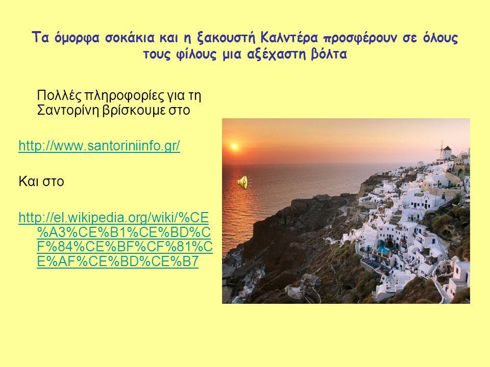 Τα όμορφα σοκάκια και η ξακουστή Καλντέρα προσφέρουν σε όλους τους φίλους μια αξέχαστη βόλτα Πολλές πληροφορίες για τη Σαντορίνη βρίσκουμε στο http://www.santoriniinfo.gr/ Και στο http://el.wikipedia.org/wiki/%CE %A3%CE%B1%CE%BD%C F%84%CE%BF%CF%81%C E%AF%CE%BD%CE%B7