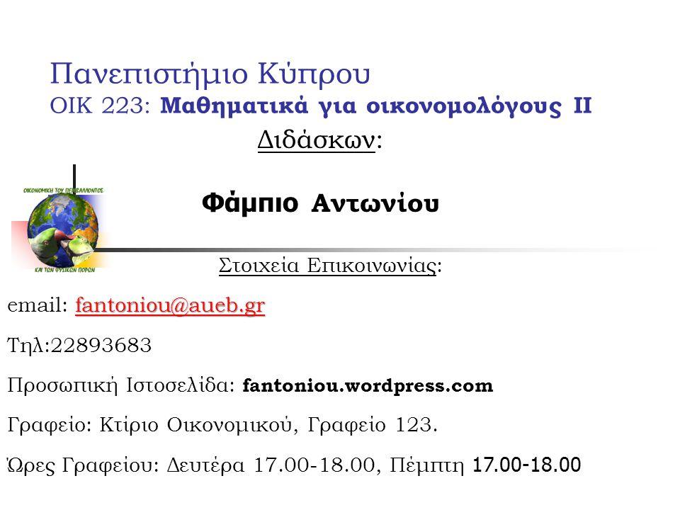 Πανεπιστήμιο Κύπρου ΟΙΚ 223: Μαθηματικά για οικονομολόγους ΙΙ Διδάσκων: Φάμπιο Αντωνίου Στοιχεία Επικοινωνίας: fantoniou@aueb.gr fantoniou@aueb.gr email: fantoniou@aueb.grfantoniou@aueb.gr Τηλ:22893683 Προσωπική Ιστοσελίδα: fantoniou.wordpress.com Γραφείο: Κτίριο Οικονομικού, Γραφείο 123.