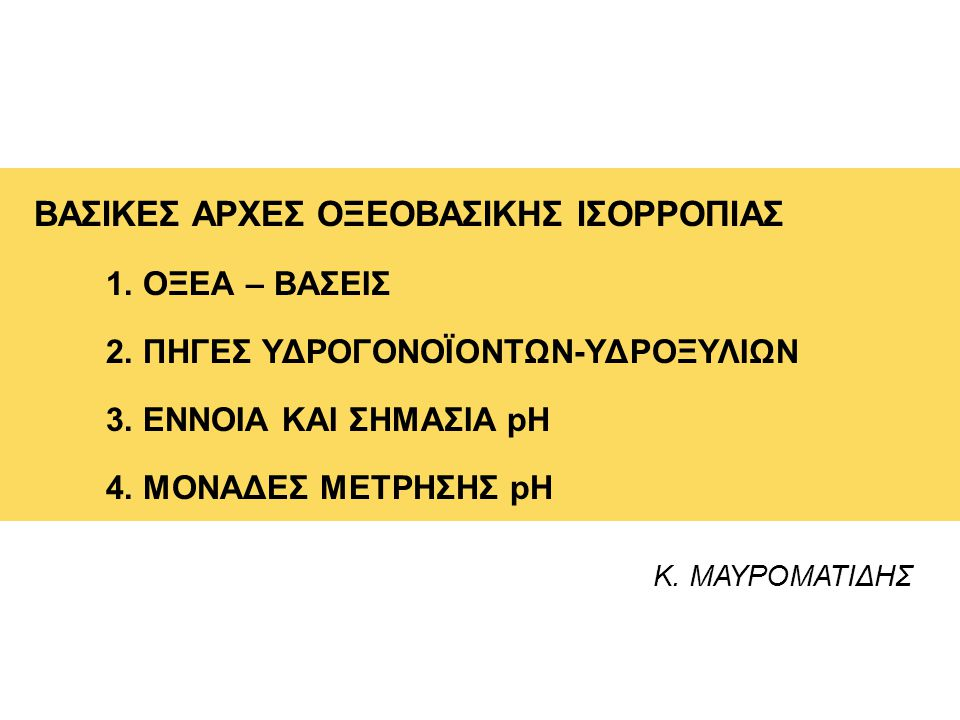 Κ. ΜΑΥΡΟΜΑΤΙΔΗΣ ΒΑΣΙΚΕΣ ΑΡΧΕΣ ΟΞΕΟΒΑΣΙΚΗΣ ΙΣΟΡΡΟΠΙΑΣ 1. ΟΞΕΑ – ΒΑΣΕΙΣ 2. ΠΗΓΕΣ ΥΔΡΟΓΟΝΟΪΟΝΤΩΝ-ΥΔΡΟΞΥΛΙΩΝ 3. ΕΝΝΟΙΑ ΚΑΙ ΣΗΜΑΣΙΑ pH 4. ΜΟΝΑΔΕΣ ΜΕΤΡΗΣΗΣ