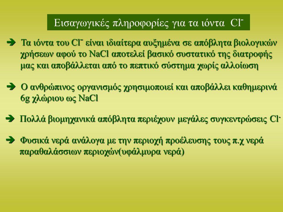 Εισαγωγικές πληροφορίες για τα ιόντα Cl -  Τα ιόντα του Cl - είναι ιδιαίτερα αυξημένα σε απόβλητα βιολογικών χρήσεων αφού το NaCl αποτελεί βασικό συσ