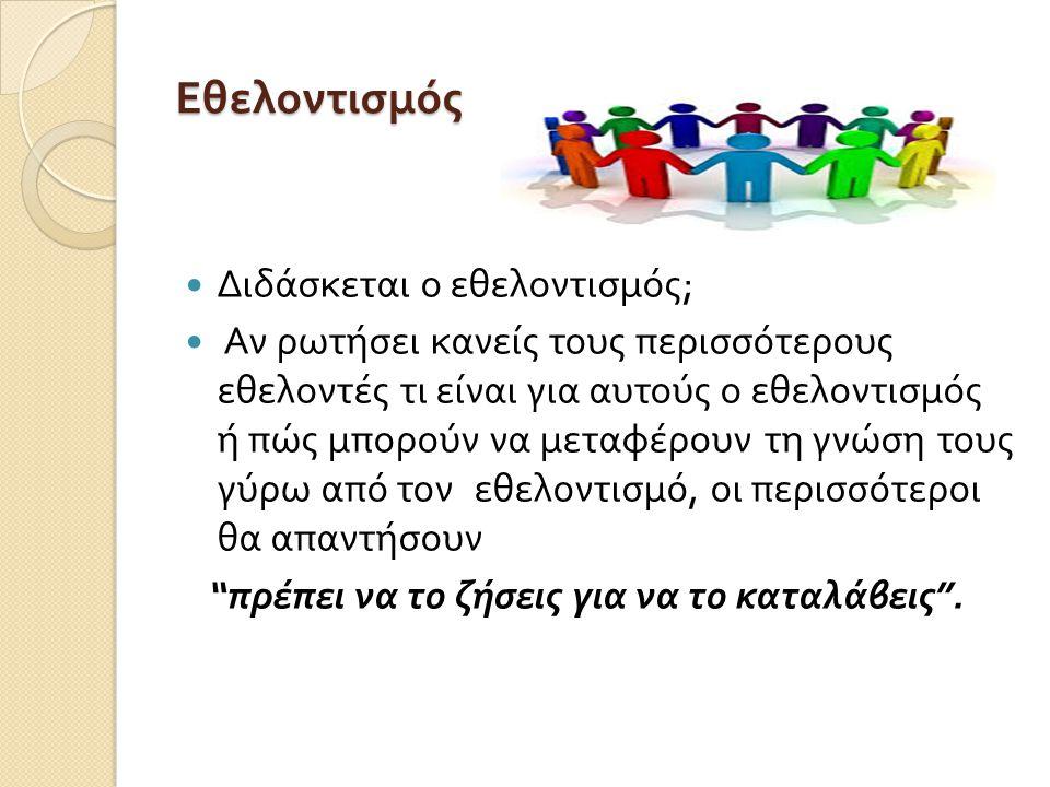 Έννοια του εθελοντισμού Πολύ απλή, ανθρώπινη και επιτακτική έννοια, δεν χρειάζεται να έχει μια οργανωμένη μορφή για να κάνει καλό ….