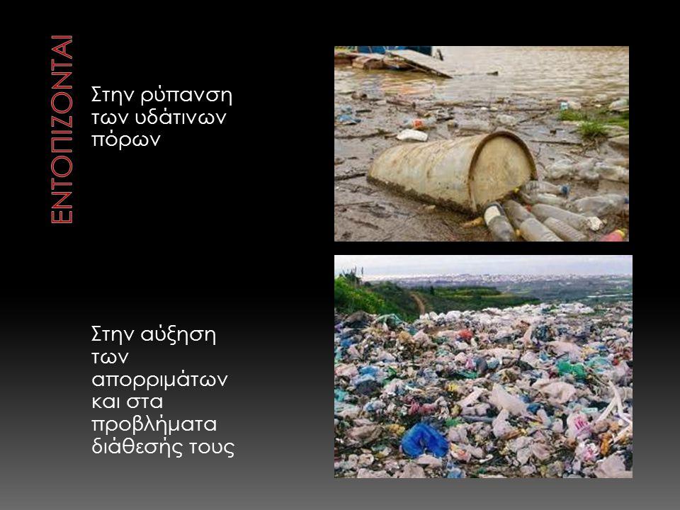 Στην ρύπανση των υδάτινων πόρων Στην αύξηση των απορριμάτων και στα προβλήματα διάθεσής τους