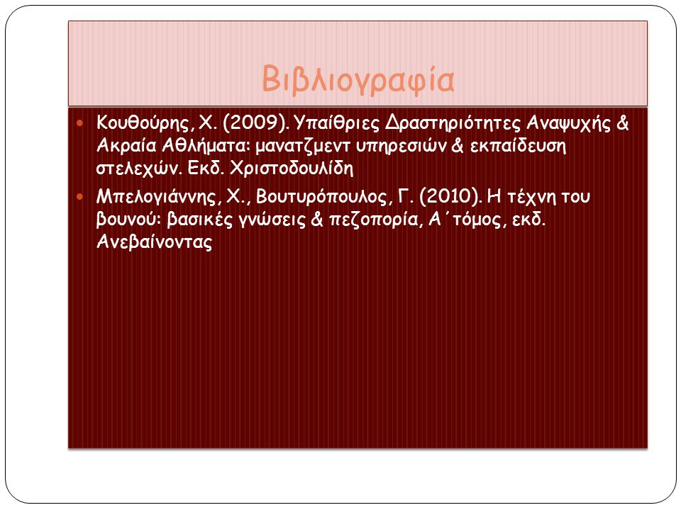 Βιβλιογραφία Κουθούρης, Χ. (2009). Υπαίθριες Δραστηριότητες Αναψυχής & Ακραία Αθλήματα: μανατζμεντ υπηρεσιών & εκπαίδευση στελεχών. Εκδ. Χριστοδουλίδη