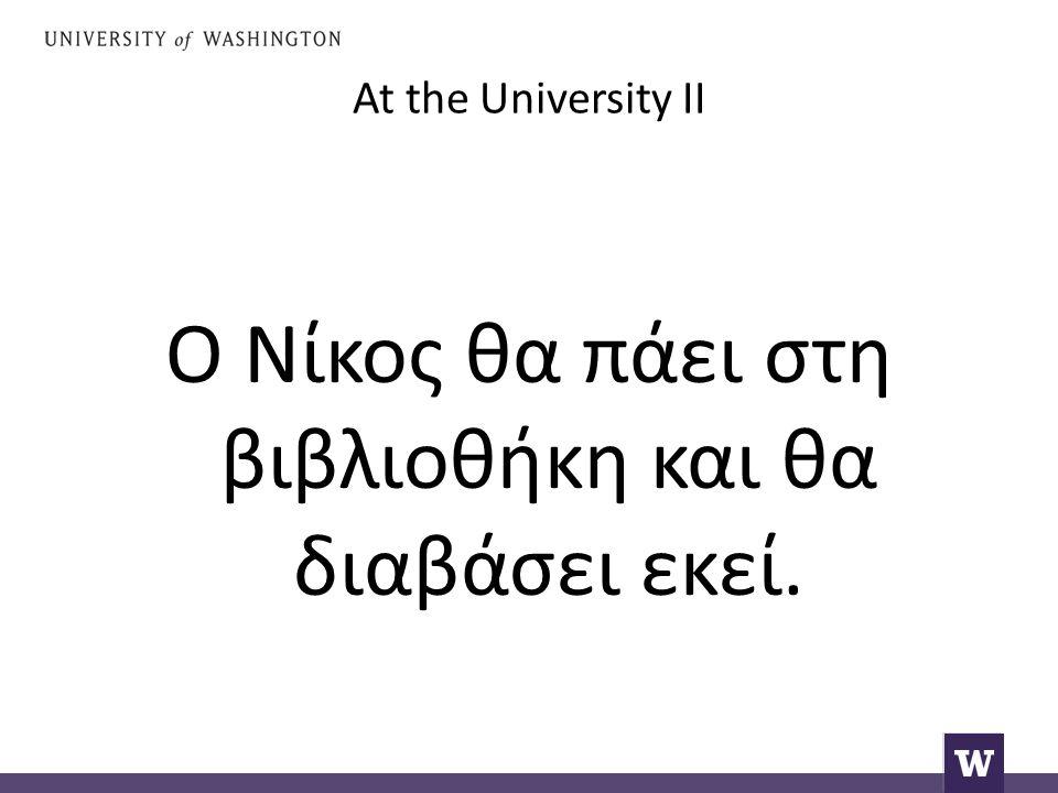 At the University II Ο Νίκος θα πάει στη βιβλιοθήκη και θα διαβάσει εκεί.