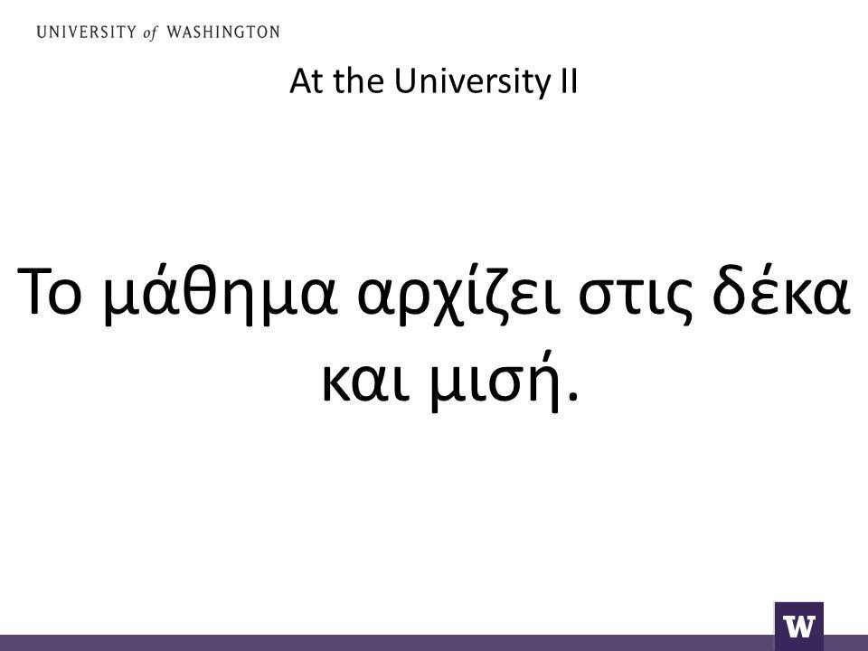 At the University II Το μάθημα αρχίζει στις δέκα και μισή.