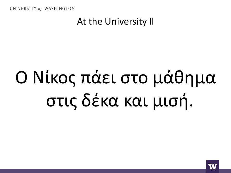 At the University II Ο Νίκος πάει στο μάθημα στις δέκα και μισή.