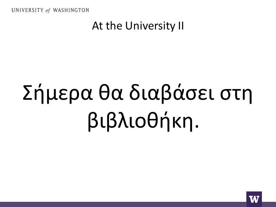 At the University II Σήμερα θα διαβάσει στη βιβλιοθήκη.