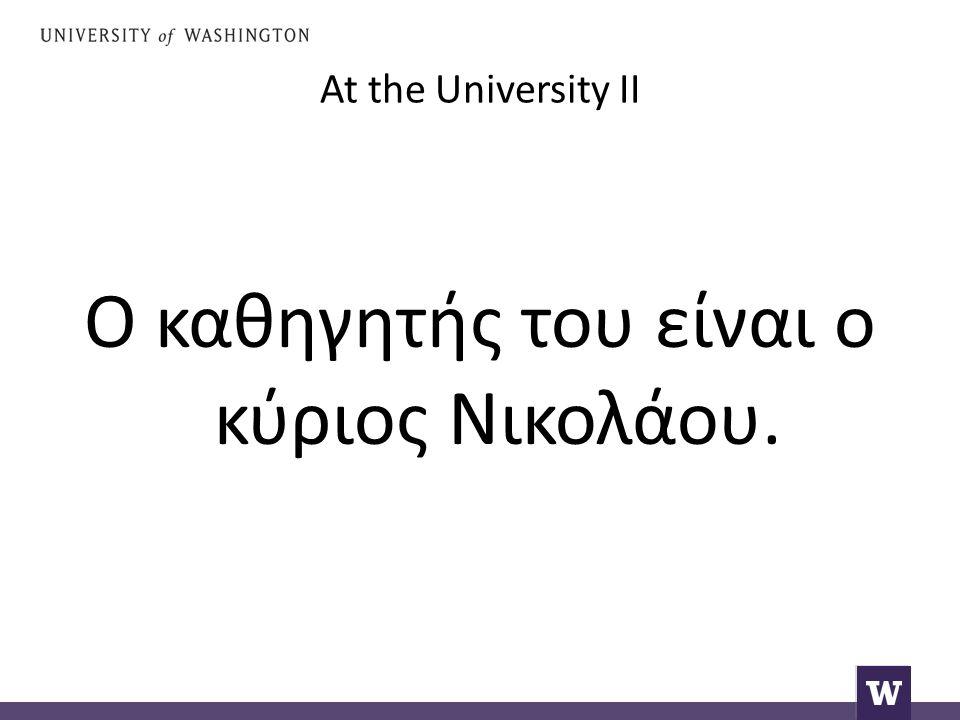 At the University II Ο καθηγητής του είναι ο κύριος Νικολάου.