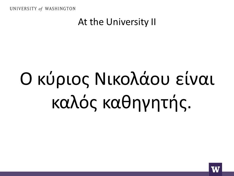 At the University II Ο κύριος Νικολάου είναι καλός καθηγητής.