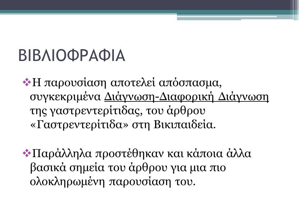ΒΙΒΛΙΟΦΡΑΦΙΑ  Η παρουσίαση αποτελεί απόσπασμα, συγκεκριμένα Διάγνωση-Διαφορική Διάγνωση της γαστρεντερίτιδας, του άρθρου «Γαστρεντερίτιδα» στη Βικιπα
