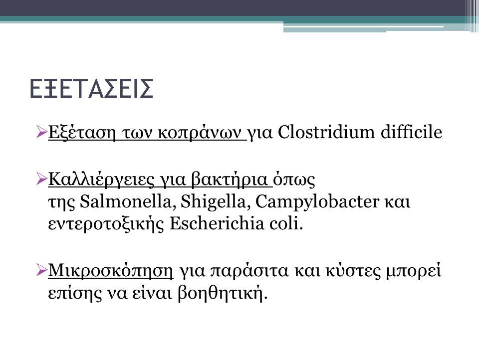 ΕΞΕΤΑΣΕΙΣ  Εξέταση των κοπράνων για Clostridium difficile  Καλλιέργειες για βακτήρια όπως της Salmonella, Shigella, Campylobacter και εντεροτοξικής