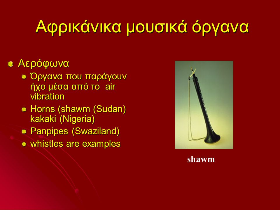 Αφρικάνικα μουσικά όργανα Αφρικάνικα μουσικά όργανα Αερόφωνα Όργανα που παράγουν ήχο μέσα από το air vibration Horns (shawm (Sudan) kakaki (Nigeria) Panpipes (Swaziland) whistles are examples shawm