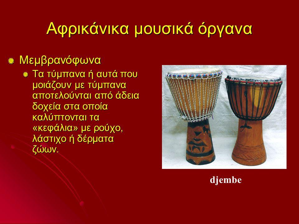 Αφρικάνικα μουσικά όργανα Μεμβρανόφωνα Τα τύμπανα ή αυτά που μοιάζουν με τύμπανα αποτελούνται από άδεια δοχεία στα οποία καλύπτονται τα «κεφάλια» με ρούχο, λάστιχο ή δέρματα ζώων.