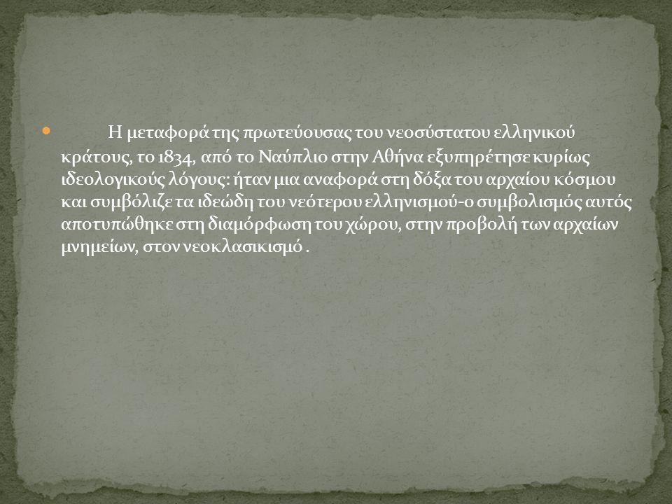 Η μεταφορά της πρωτεύουσας του νεοσύστατου ελληνικού κράτους, το 1834, από το Ναύπλιο στην Αθήνα εξυπηρέτησε κυρίως ιδεολογικούς λόγους: ήταν μια αναφορά στη δόξα του αρχαίου κόσμου και συμβόλιζε τα ιδεώδη του νεότερου ελληνισμού-ο συμβολισμός αυτός αποτυπώθηκε στη διαμόρφωση του χώρου, στην προβολή των αρχαίων μνημείων, στον νεοκλασικισμό.