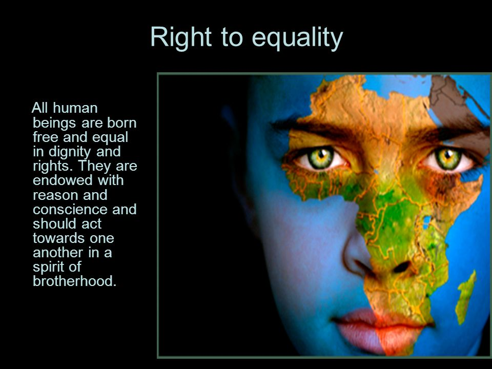 Right to equality All human beings are born free and equal in dignity and rights.
