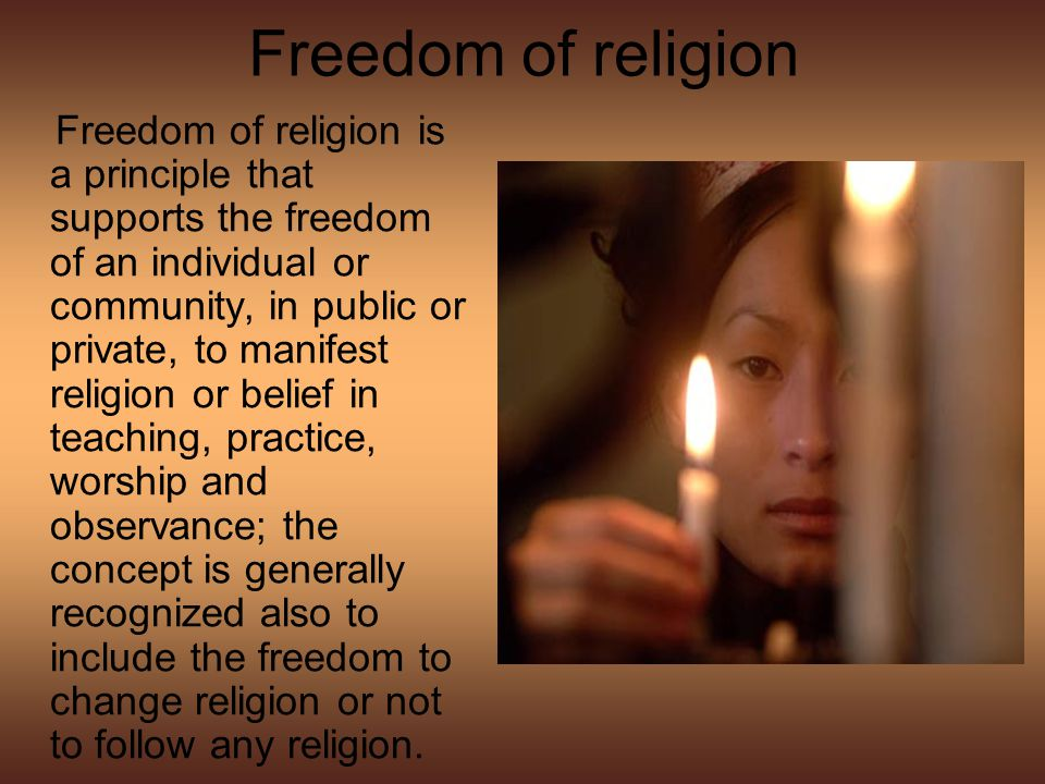 Freedom of religion Freedom of religion is a principle that supports the freedom of an individual or community, in public or private, to manifest religion or belief in teaching, practice, worship and observance; the concept is generally recognized also to include the freedom to change religion or not to follow any religion.