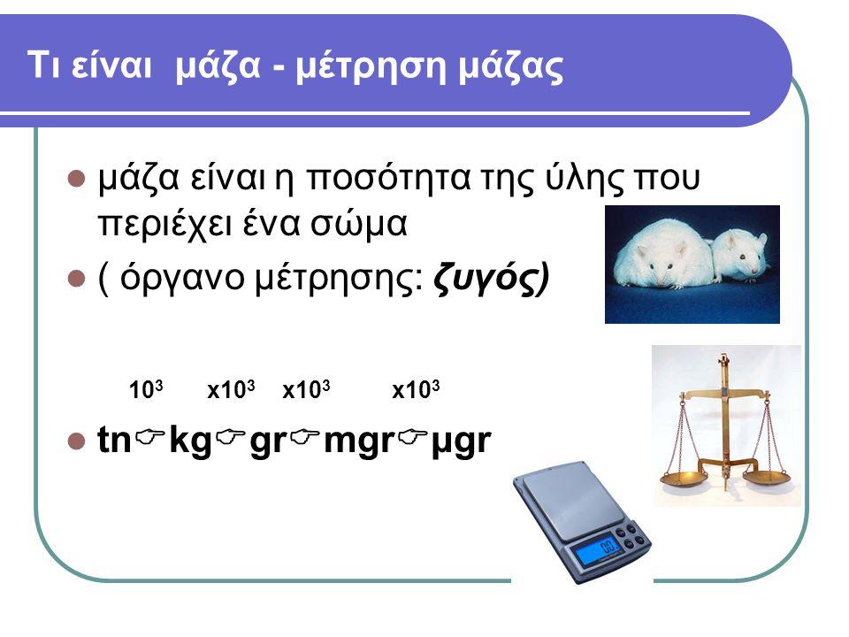 Τι είναι μάζα - μέτρηση μάζας μάζα είναι η ποσότητα της ύλης που περιέχει ένα σώμα ( όργανo μέτρησης: ζυγός) 10 3 x10 3 x10 3 x10 3 tn  kg  gr  mgr  μgr