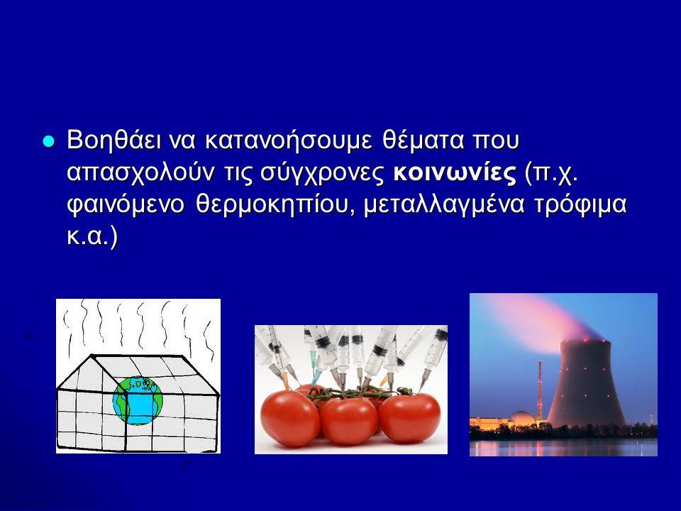 Βοηθάει να κατανοήσουμε θέματα που απασχολούν τις σύγχρονες κοινωνίες (π.χ. φαινόμενο θερμοκηπίου, μεταλλαγμένα τρόφιμα κ.α.) Βοηθάει να κατανοήσουμε