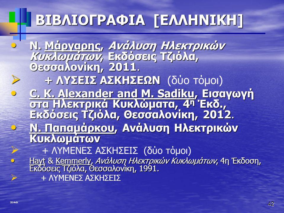 2014ntk 42 ΒΙΒΛΙΟΓΡΑΦΙΑ [ΕΛΛΗΝΙΚΗ] Ν. Μάργαρης, Ανάλυση Ηλεκτρικών Κυκλωμάτων, Εκδόσεις Τζιόλα, Θεσσαλονίκη, 2011. Ν. Μάργαρης, Ανάλυση Ηλεκτρικών Κυκ