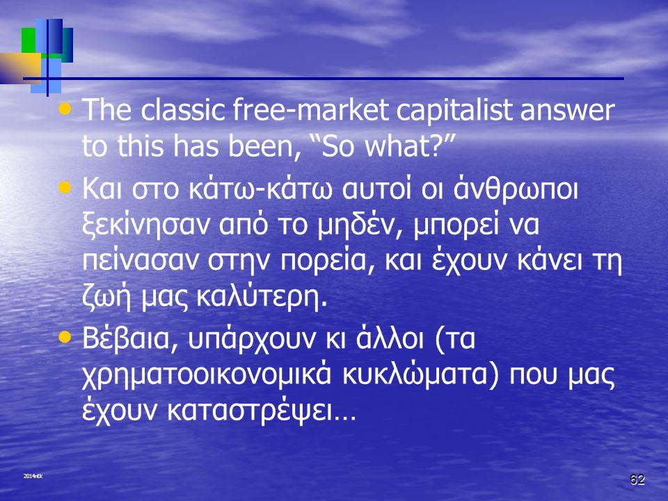"2014ntk The classic free-market capitalist answer to this has been, ""So what?"" Και στο κάτω-κάτω αυτοί οι άνθρωποι ξεκίνησαν από το μηδέν, μπορεί να π"