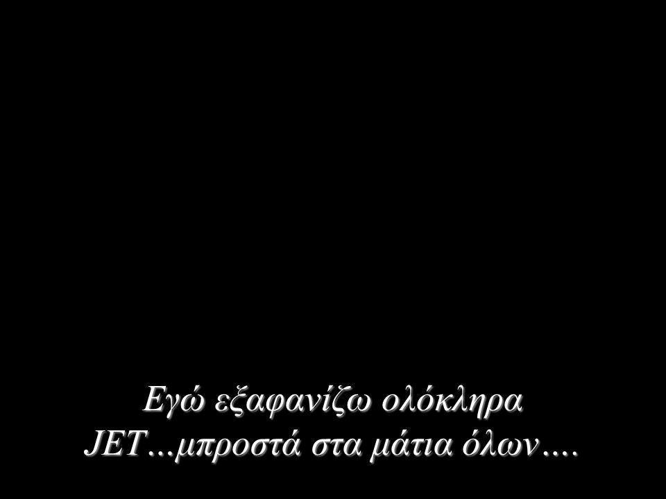 Εγώ εξαφανίζω ολόκληρα JET…μπροστά στα μάτια όλων….