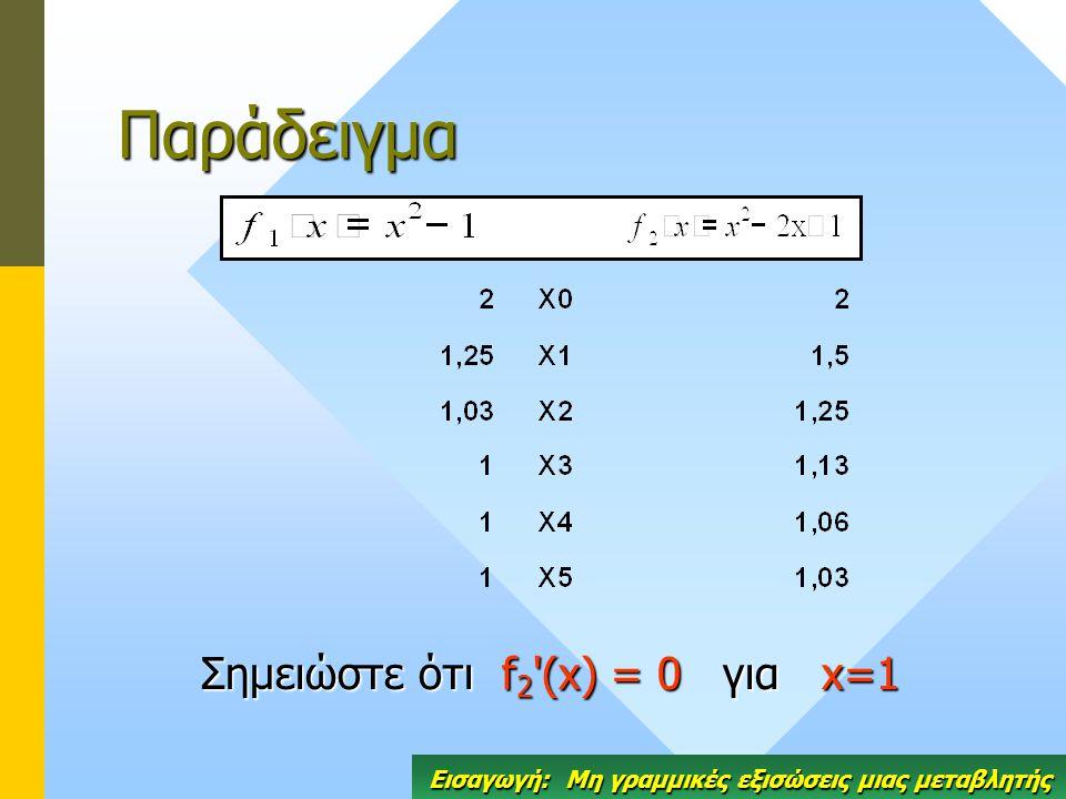Παράδειγμα Σημειώστε ότιf 2 '(x) = 0γιαx=1 Σημειώστε ότι f 2 '(x) = 0 για x=1 Εισαγωγή: Μη γραμμικές εξισώσεις μιας μεταβλητής