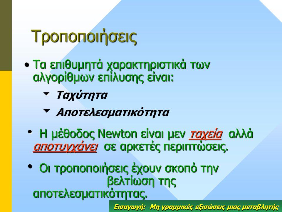 Τροποποιήσεις Τα επιθυμητά χαρακτηριστικά των αλγορίθμων επίλυσης είναι:Τα επιθυμητά χαρακτηριστικά των αλγορίθμων επίλυσης είναι:   Ταχύτητα   Αποτελεσματικότητα  Η μέθοδος Newton είναι μεν ταχεία αλλά αποτυγχάνει σε αρκετές περιπτώσεις.