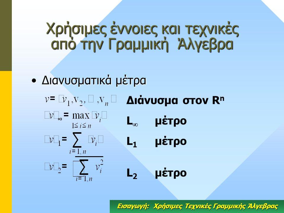 Χρήσιμες έννοιες και τεχνικές από την Γραμμική Άλγεβρα Διανυσματικά μέτραΔιανυσματικά μέτρα Διάνυσμα στον R n L  μέτρο L 1 μέτρο L 2 μέτρο Εισαγωγή: