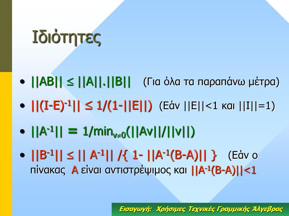 Ιδιότητες ||ΑΒ||  ||Α||.||Β|| (Για όλα τα παραπάνω μέτρα)||ΑΒ||  ||Α||.||Β|| (Για όλα τα παραπάνω μέτρα) ||(I-E) -1 ||  1/(1-||E||) (Εάν ||Ε||<1 και ||Ι||=1)||(I-E) -1 ||  1/(1-||E||) (Εάν ||Ε||<1 και ||Ι||=1) ||Α -1 || = 1/min v  0 (||Av||/||v||)||Α -1 || = 1/min v  0 (||Av||/||v||) ||B -1 ||  || Α -1 || /{ 1- ||Α -1 (B-A)|| } (Εάν ο πίνακας Α είναι αντιστρέψιμος και ||Α -1 (B-A)||<1||B -1 ||  || Α -1 || /{ 1- ||Α -1 (B-A)|| } (Εάν ο πίνακας Α είναι αντιστρέψιμος και ||Α -1 (B-A)||<1 Εισαγωγή: Χρήσιμες Τεχνικές Γραμμικής Άλγεβρας