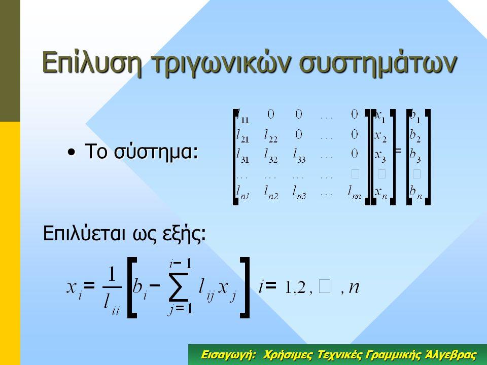 Επίλυση τριγωνικών συστημάτων Το σύστημα:Το σύστημα: Επιλύεται ως εξής: Εισαγωγή: Χρήσιμες Τεχνικές Γραμμικής Άλγεβρας