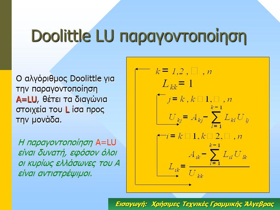 Doolittle LU παραγοντοποίηση Ο αλγόριθμος Doolittle για την παραγοντοποίηση A=LU, θέτει τα διαγώνια στοιχεία του L ίσα προς την μονάδα.
