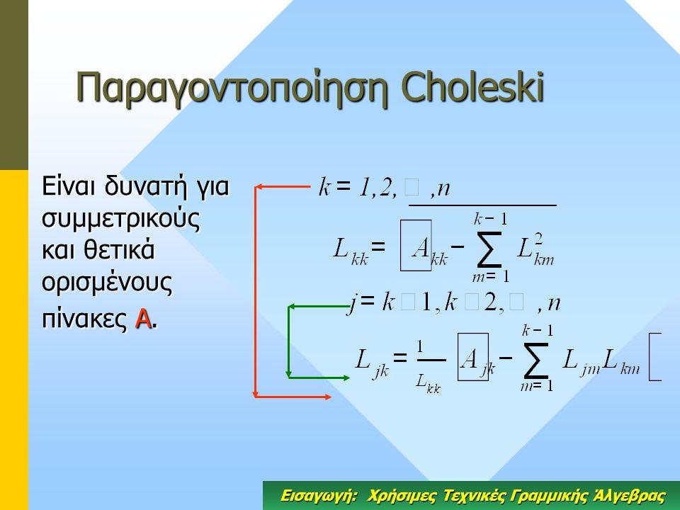 Παραγοντοποίηση Choleski Είναι δυνατή για συμμετρικούς και θετικά ορισμένους πίνακες Α. Εισαγωγή: Χρήσιμες Τεχνικές Γραμμικής Άλγεβρας