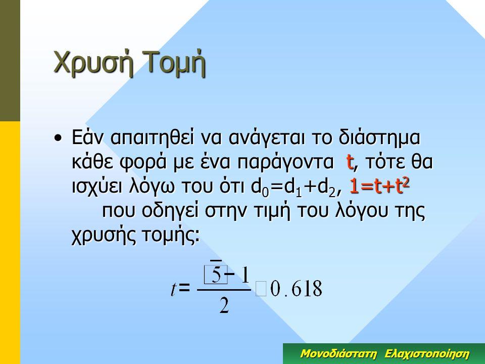 Χρυσή Τομή Εάν απαιτηθεί να ανάγεται το διάστημα κάθε φορά με ένα παράγοντα t, τότε θα ισχύει λόγω του ότι d 0 =d 1 +d 2, 1=t+t 2 που οδηγεί στην τιμή του λόγου της χρυσής τομής:Εάν απαιτηθεί να ανάγεται το διάστημα κάθε φορά με ένα παράγοντα t, τότε θα ισχύει λόγω του ότι d 0 =d 1 +d 2, 1=t+t 2 που οδηγεί στην τιμή του λόγου της χρυσής τομής: Μονοδιάστατη Ελαχιστοποίηση