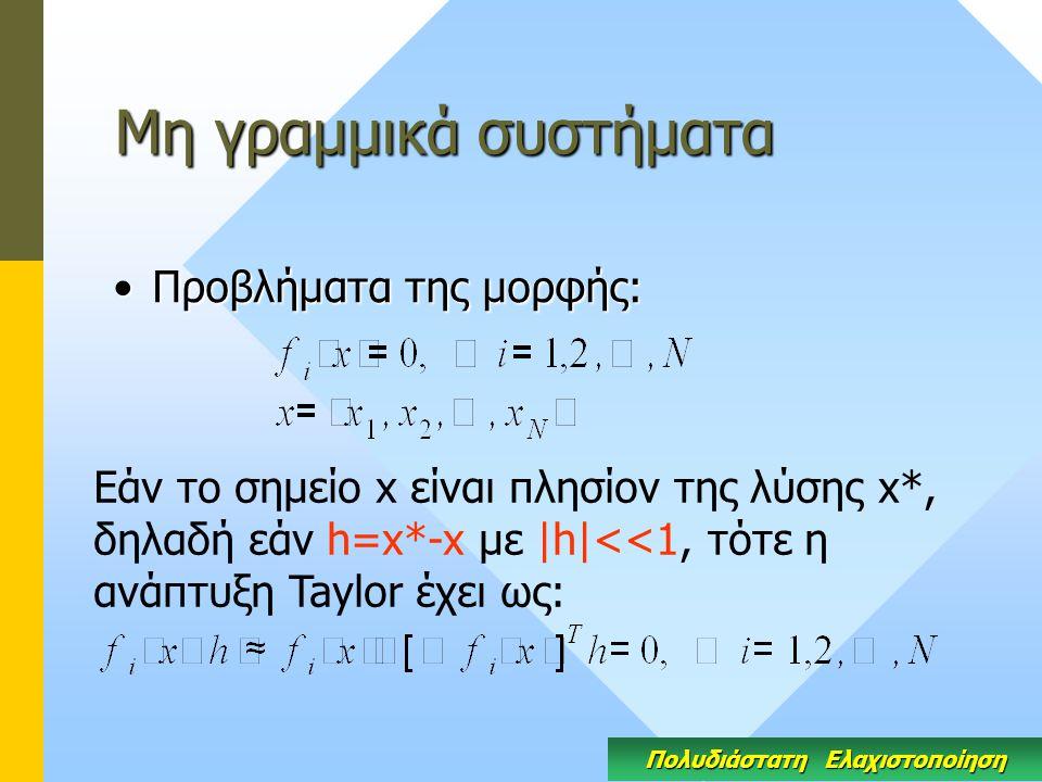 Μη γραμμικά συστήματα Προβλήματα της μορφής:Προβλήματα της μορφής: Εάν το σημείο x είναι πλησίον της λύσης x*, δηλαδή εάν h=x*-x με |h|<<1, τότε η ανάπτυξη Taylor έχει ως: Πολυδιάστατη Ελαχιστοποίηση