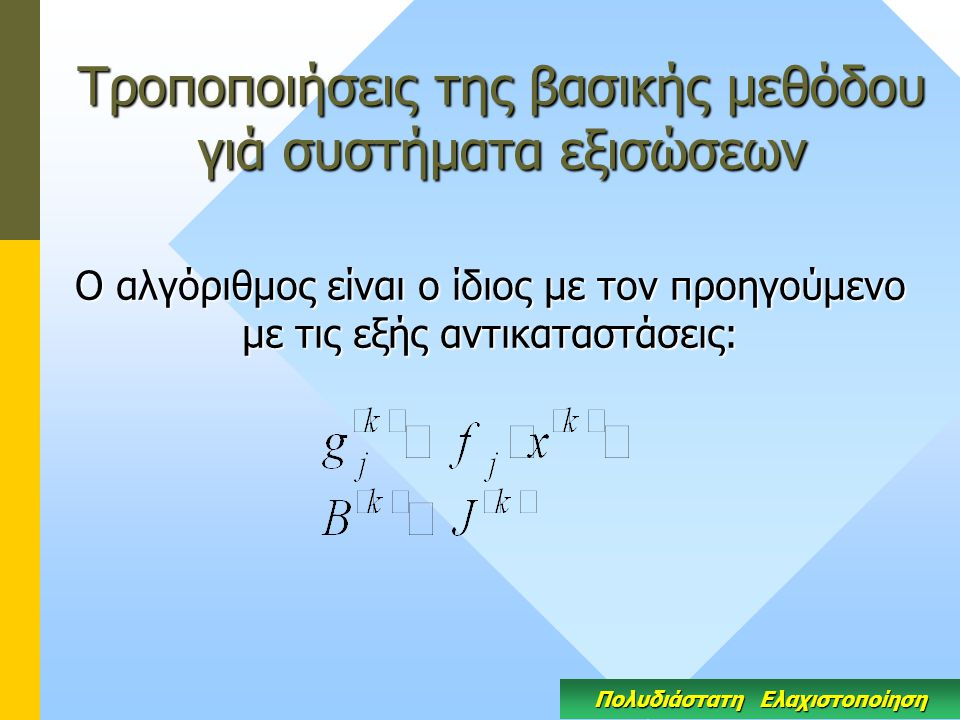 Τροποποιήσεις της βασικής μεθόδου γιά συστήματα εξισώσεων Ο αλγόριθμος είναι ο ίδιος με τον προηγούμενο με τις εξής αντικαταστάσεις: Πολυδιάστατη Ελαχιστοποίηση