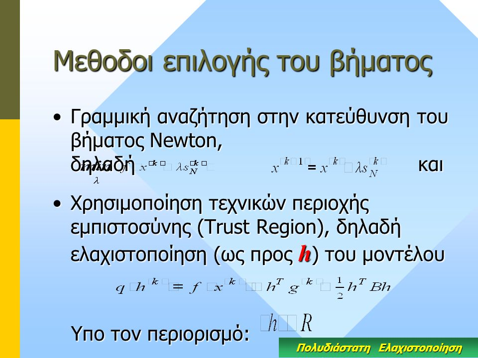 Μεθοδοι επιλογής του βήματος Γραμμική αναζήτηση στην κατεύθυνση του βήματος Newton, δηλαδή καιΓραμμική αναζήτηση στην κατεύθυνση του βήματος Newton, δηλαδή και Χρησιμοποίηση τεχνικών περιοχής εμπιστοσύνης (Trust Region), δηλαδή ελαχιστοποίηση (ως προς h ) του μοντέλουΧρησιμοποίηση τεχνικών περιοχής εμπιστοσύνης (Trust Region), δηλαδή ελαχιστοποίηση (ως προς h ) του μοντέλου Υπο τον περιορισμό: Υπο τον περιορισμό: