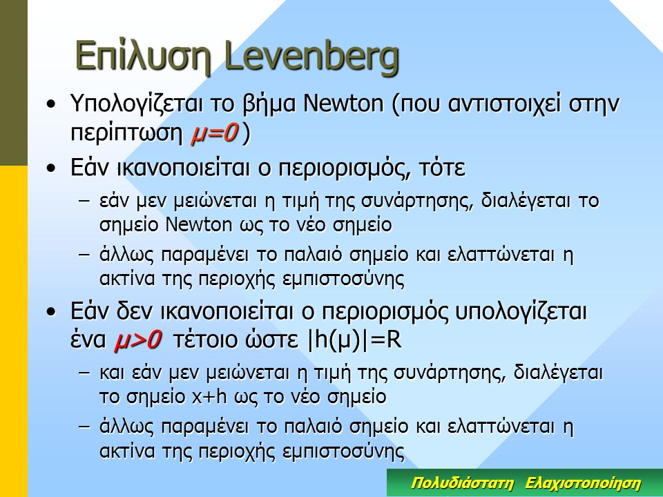 Eπίλυση Levenberg Υπολογίζεται το βήμα Newton (που αντιστοιχεί στην περίπτωση μ=0 )Υπολογίζεται το βήμα Newton (που αντιστοιχεί στην περίπτωση μ=0 ) Εάν ικανοποιείται ο περιορισμός, τότεΕάν ικανοποιείται ο περιορισμός, τότε –εάν μεν μειώνεται η τιμή της συνάρτησης, διαλέγεται το σημείο Newton ως το νέο σημείο –άλλως παραμένει το παλαιό σημείο και ελαττώνεται η ακτίνα της περιοχής εμπιστοσύνης Εάν δεν ικανοποιείται ο περιορισμός υπολογίζεται ένα μ>0 τέτοιο ώστε |h(μ)|=RΕάν δεν ικανοποιείται ο περιορισμός υπολογίζεται ένα μ>0 τέτοιο ώστε |h(μ)|=R –και εάν μεν μειώνεται η τιμή της συνάρτησης, διαλέγεται το σημείο x+h ως το νέο σημείο –άλλως παραμένει το παλαιό σημείο και ελαττώνεται η ακτίνα της περιοχής εμπιστοσύνης Πολυδιάστατη Ελαχιστοποίηση