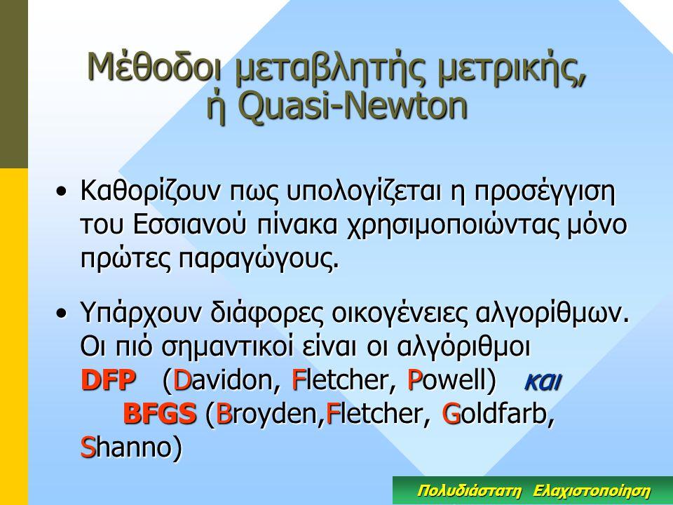 Μέθοδοι μεταβλητής μετρικής, ή Quasi-Newton Καθορίζουν πως υπολογίζεται η προσέγγιση του Εσσιανού πίνακα χρησιμοποιώντας μόνο πρώτες παραγώγους.Καθορί